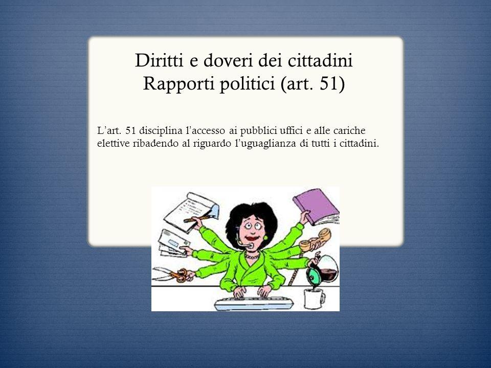 Diritti e doveri dei cittadini Rapporti politici (art. 51) L art. 51 disciplina l accesso ai pubblici uffici e alle cariche elettive ribadendo al rigu