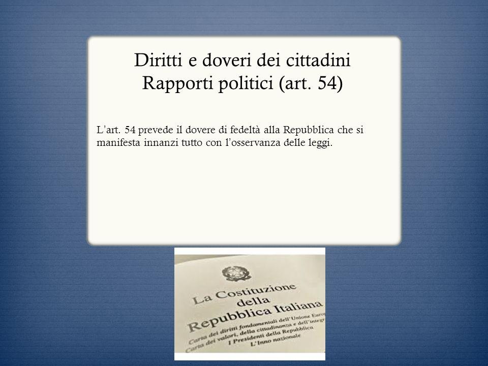 Diritti e doveri dei cittadini Rapporti politici (art. 54) L art. 54 prevede il dovere di fedeltà alla Repubblica che si manifesta innanzi tutto con l