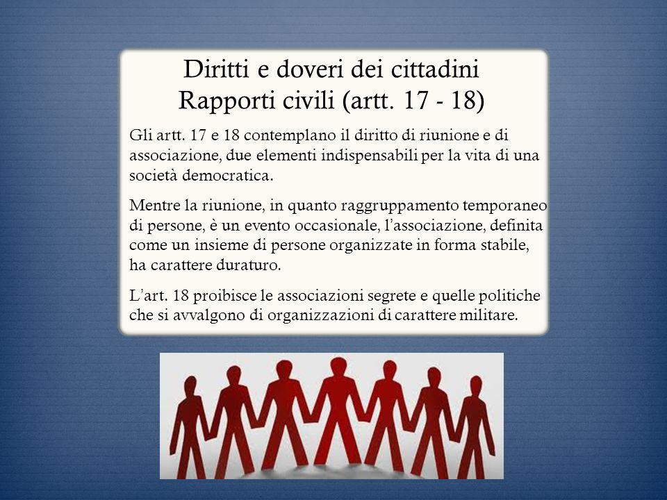 Diritti e doveri dei cittadini Rapporti civili (artt. 17 - 18) Gli artt. 17 e 18 contemplano il diritto di riunione e di associazione, due elementi in