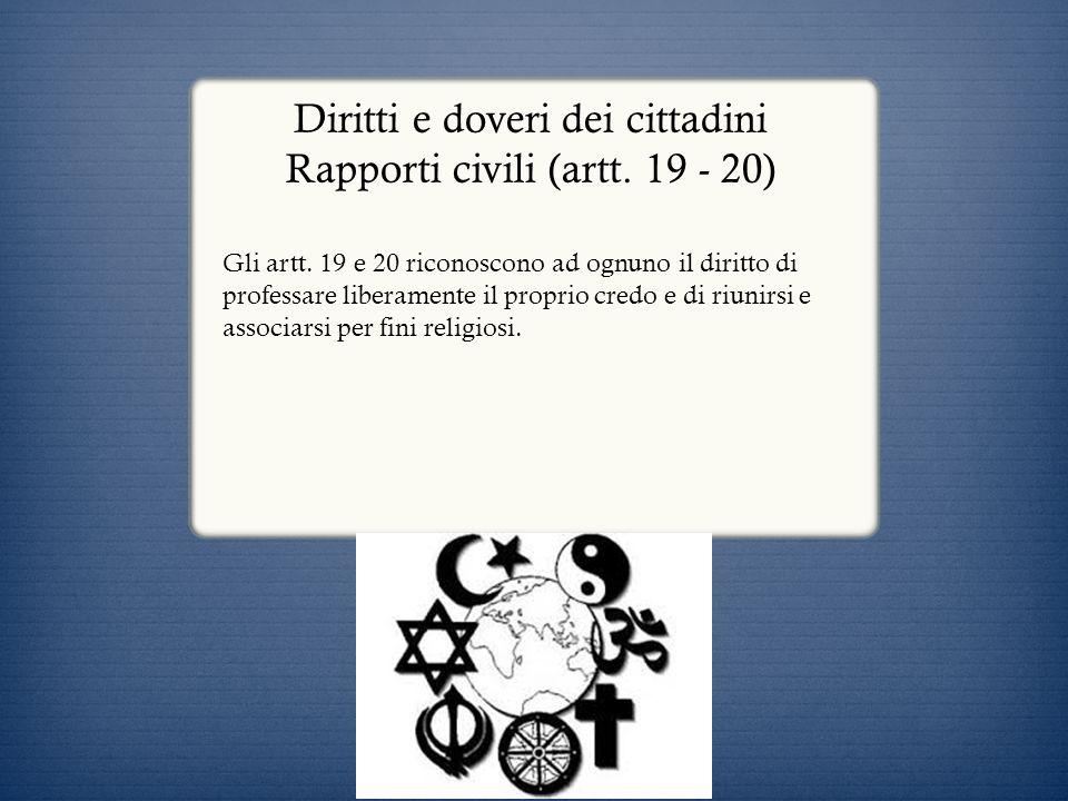 Diritti e doveri dei cittadini Rapporti civili (artt. 19 - 20) Gli artt. 19 e 20 riconoscono ad ognuno il diritto di professare liberamente il proprio