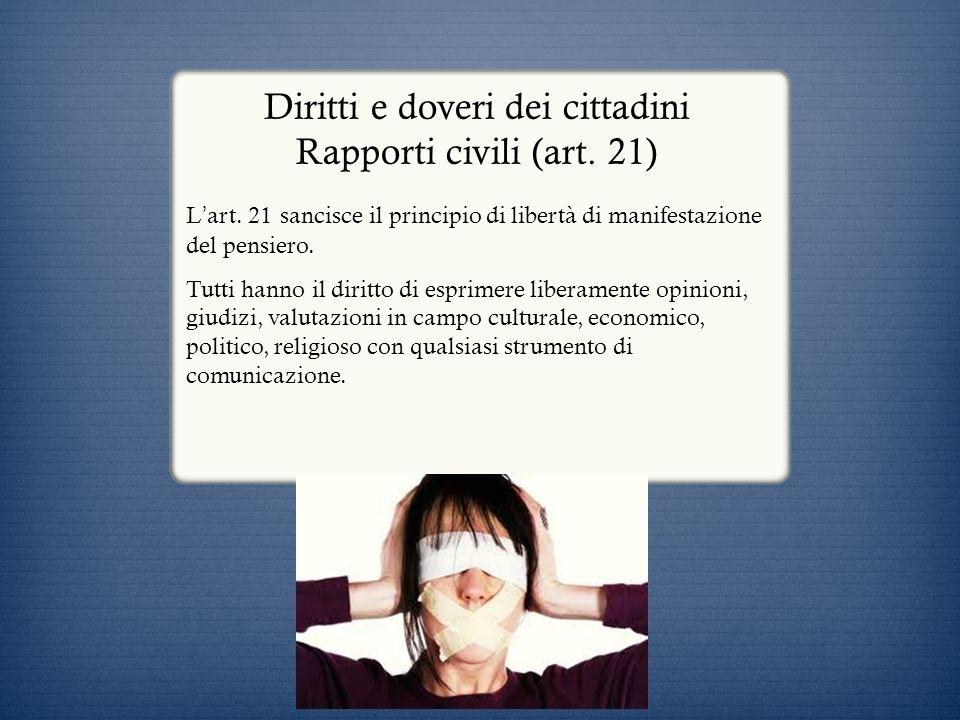Diritti e doveri dei cittadini Rapporti civili (art. 21) L art. 21 sancisce il principio di libertà di manifestazione del pensiero. Tutti hanno il dir