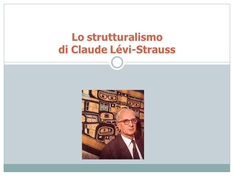 Lo strutturalismo francese in antropologia: Claude Lévi-Strauss Queste strutture binarie (opposizioni) servono ad ordinare il mondo, la vita sociale, la conoscenza, il pensiero.