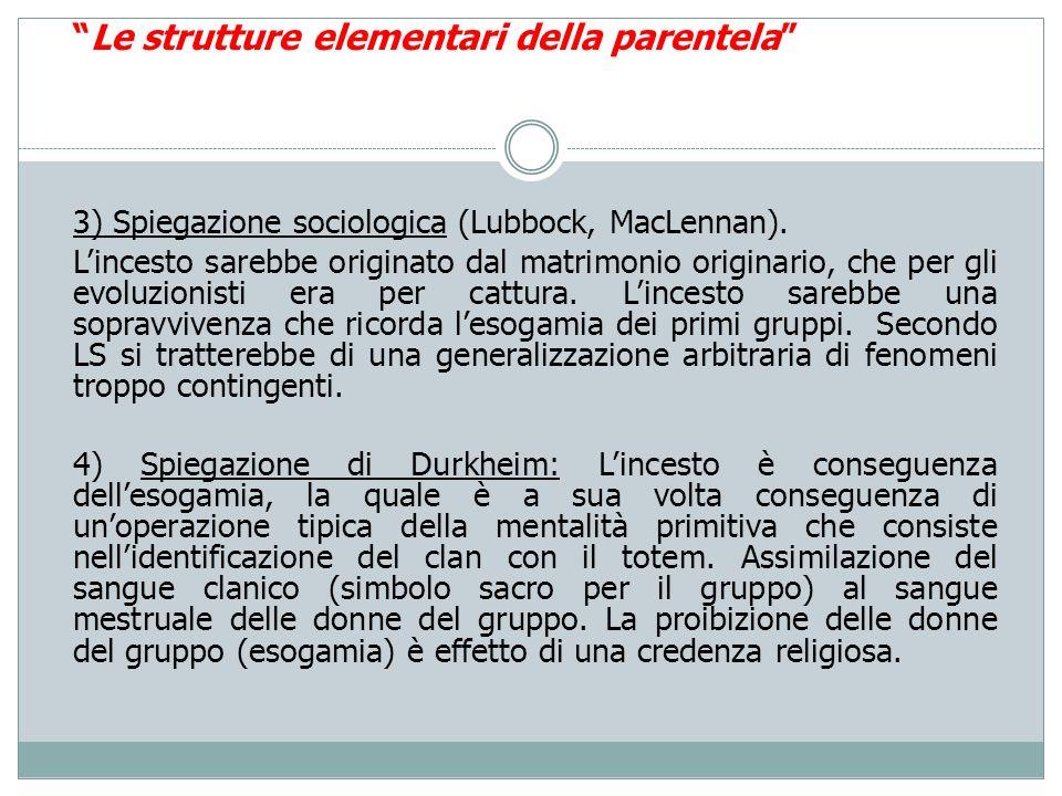 Le strutture elementari della parentela 3) Spiegazione sociologica (Lubbock, MacLennan). Lincesto sarebbe originato dal matrimonio originario, che per