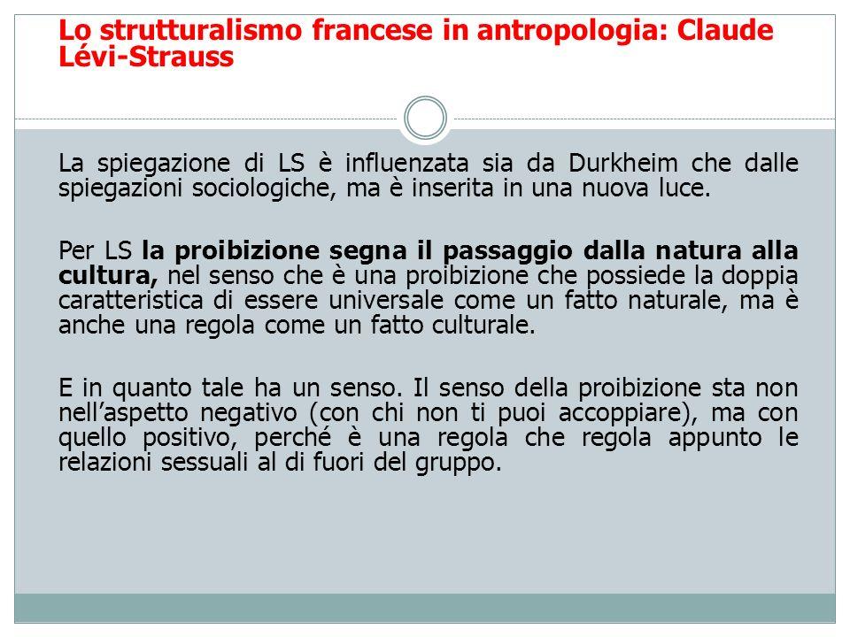 Lo strutturalismo francese in antropologia: Claude Lévi-Strauss La spiegazione di LS è influenzata sia da Durkheim che dalle spiegazioni sociologiche,