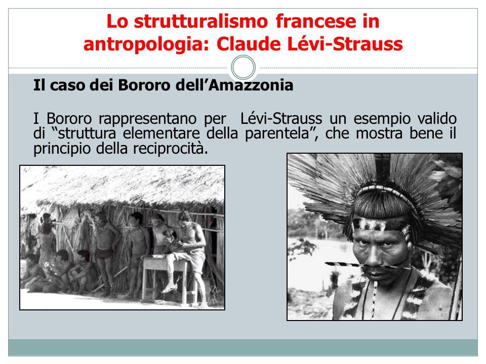 Lo strutturalismo francese in antropologia: Claude Lévi-Strauss Il caso dei Bororo dellAmazzonia I Bororo rappresentano per Lévi-Strauss un esempio va