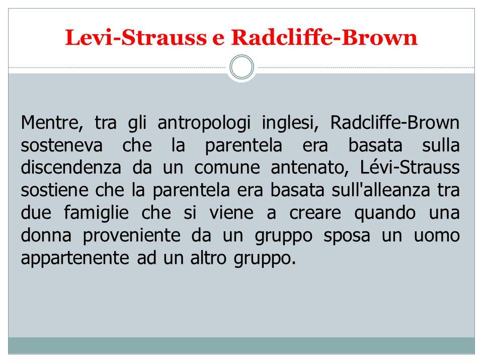 Levi-Strauss e Radcliffe-Brown Mentre, tra gli antropologi inglesi, Radcliffe-Brown sosteneva che la parentela era basata sulla discendenza da un comu