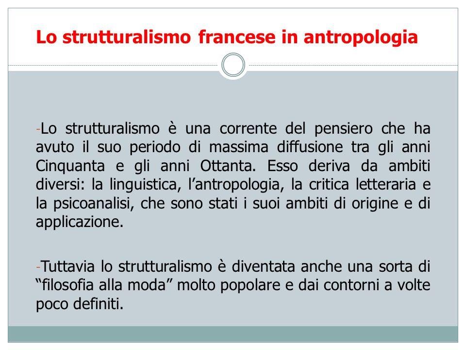 Lo strutturalismo francese in antropologia: Claude Lévi-Strauss Le strutture soggiacenti valgono sia per i sistemi di parentela sia per qualsiasi altro processo di simbolizzazione perchè lopposizione originaria fonda tutte le altre.