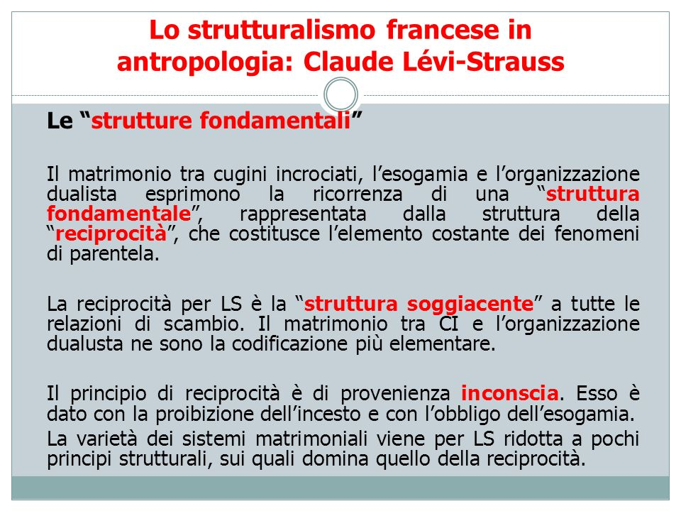 Lo strutturalismo francese in antropologia: Claude Lévi-Strauss Le strutture fondamentali Il matrimonio tra cugini incrociati, lesogamia e lorganizzaz