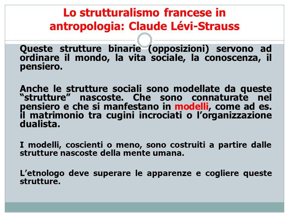 Lo strutturalismo francese in antropologia: Claude Lévi-Strauss Queste strutture binarie (opposizioni) servono ad ordinare il mondo, la vita sociale,