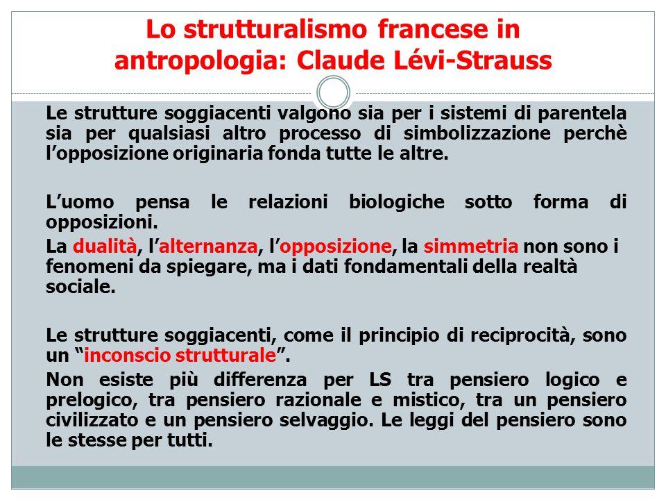 Lo strutturalismo francese in antropologia: Claude Lévi-Strauss Le strutture soggiacenti valgono sia per i sistemi di parentela sia per qualsiasi altr