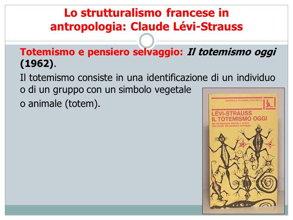 Lo strutturalismo francese in antropologia: Claude Lévi-Strauss Totemismo e pensiero selvaggio: Il totemismo oggi (1962). Il totemismo consiste in una