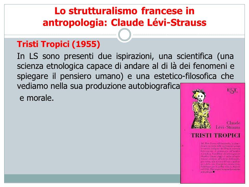 Lo strutturalismo francese in antropologia: Claude Lévi-Strauss Tristi Tropici (1955) In LS sono presenti due ispirazioni, una scientifica (una scienz