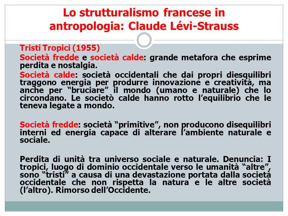 Lo strutturalismo francese in antropologia: Claude Lévi-Strauss Tristi Tropici (1955) Società fredde e società calde: grande metafora che esprime perd