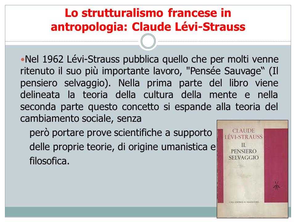 Lo strutturalismo francese in antropologia: Claude Lévi-Strauss Nel 1962 Lévi-Strauss pubblica quello che per molti venne ritenuto il suo più importan