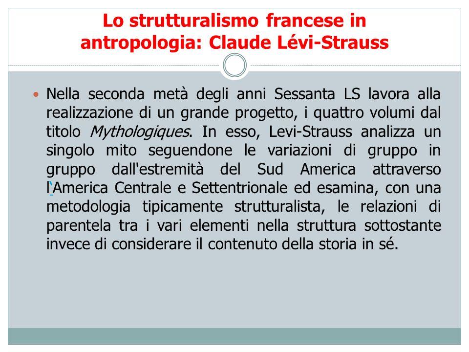 Lo strutturalismo francese in antropologia: Claude Lévi-Strauss Nella seconda metà degli anni Sessanta LS lavora alla realizzazione di un grande proge