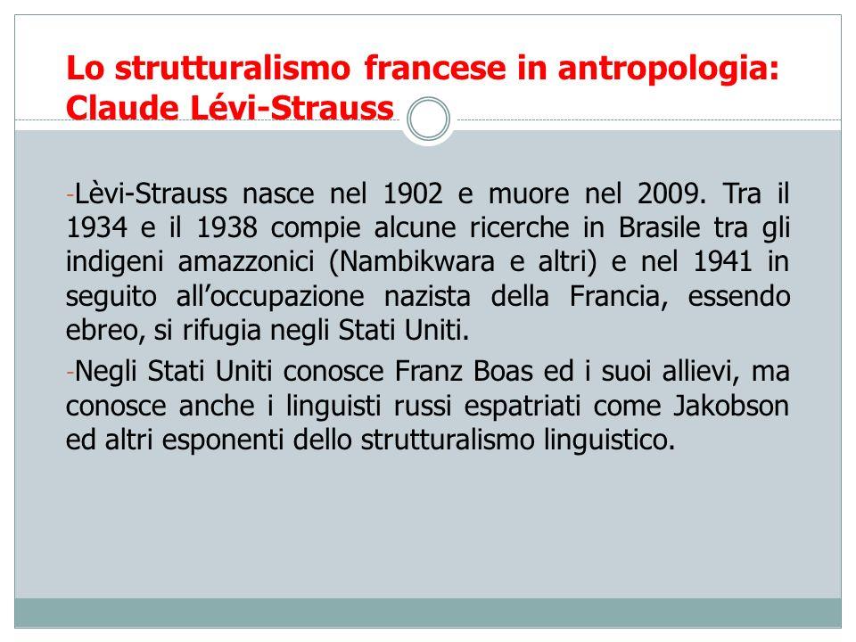 Lo strutturalismo francese in antropologia: Claude Lévi-Strauss - Lèvi-Strauss nasce nel 1902 e muore nel 2009. Tra il 1934 e il 1938 compie alcune ri