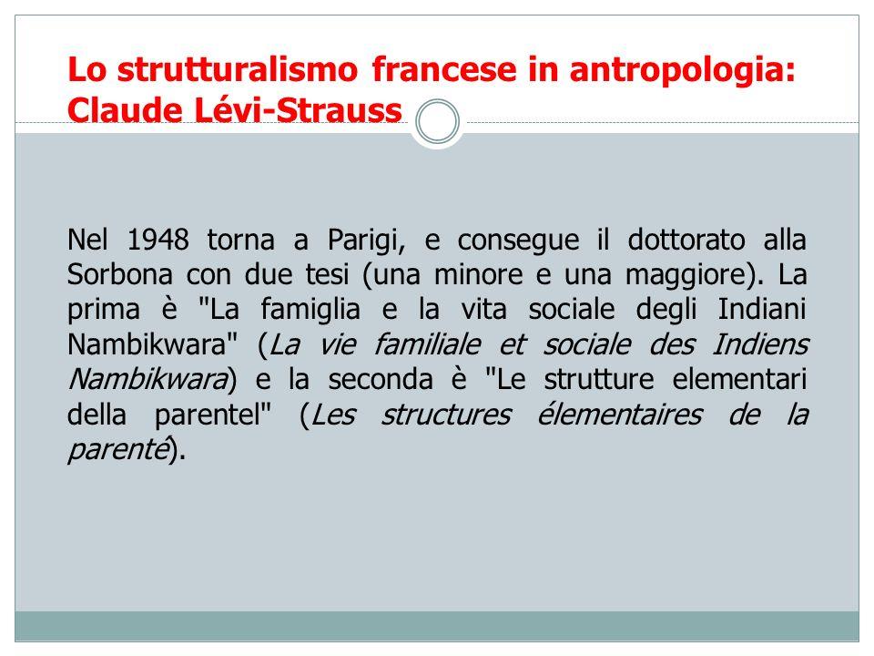 Lo strutturalismo francese in antropologia: Claude Lévi-Strauss Nel 1948 torna a Parigi, e consegue il dottorato alla Sorbona con due tesi (una minore