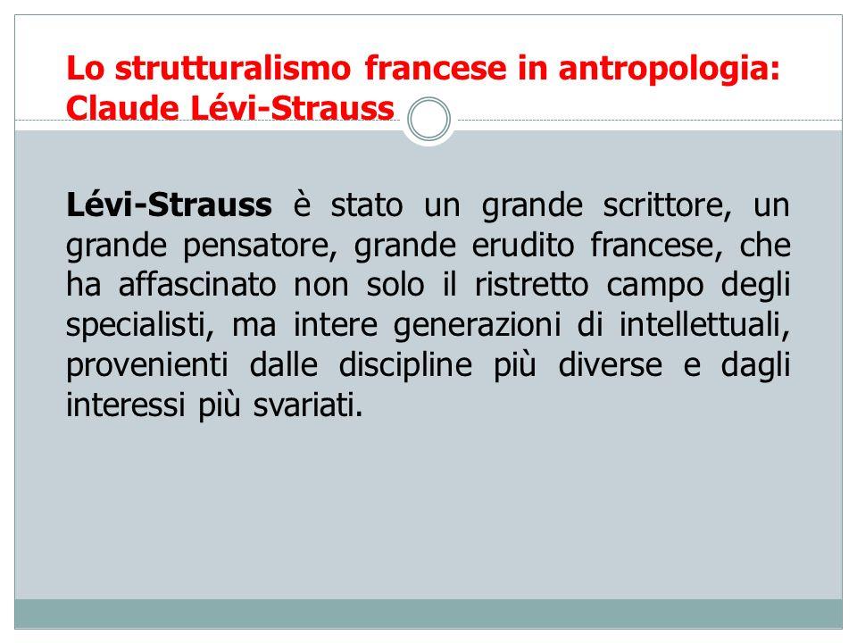 Lo strutturalismo francese in antropologia: Claude Lévi-Strauss Lévi-Strauss è stato un grande scrittore, un grande pensatore, grande erudito francese
