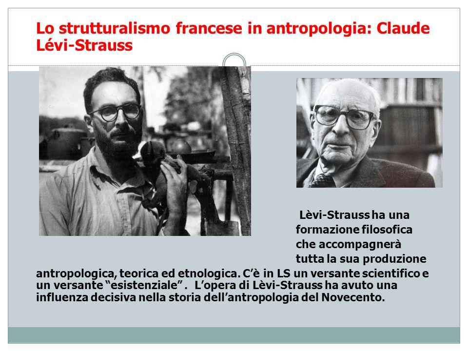 Lo strutturalismo francese in antropologia: Claude Lévi-Strauss Lèvi-Strauss ha una formazione filosofica che accompagnerà tutta la sua produzione ant