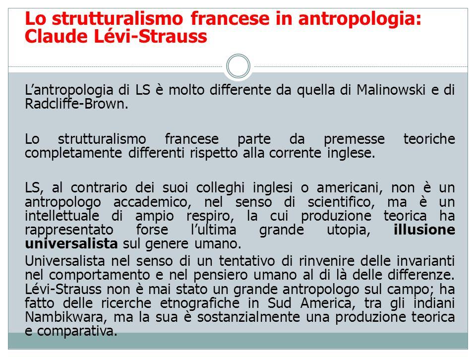 Lo strutturalismo francese in antropologia: Claude Lévi-Strauss Lantropologia di LS è molto differente da quella di Malinowski e di Radcliffe-Brown. L