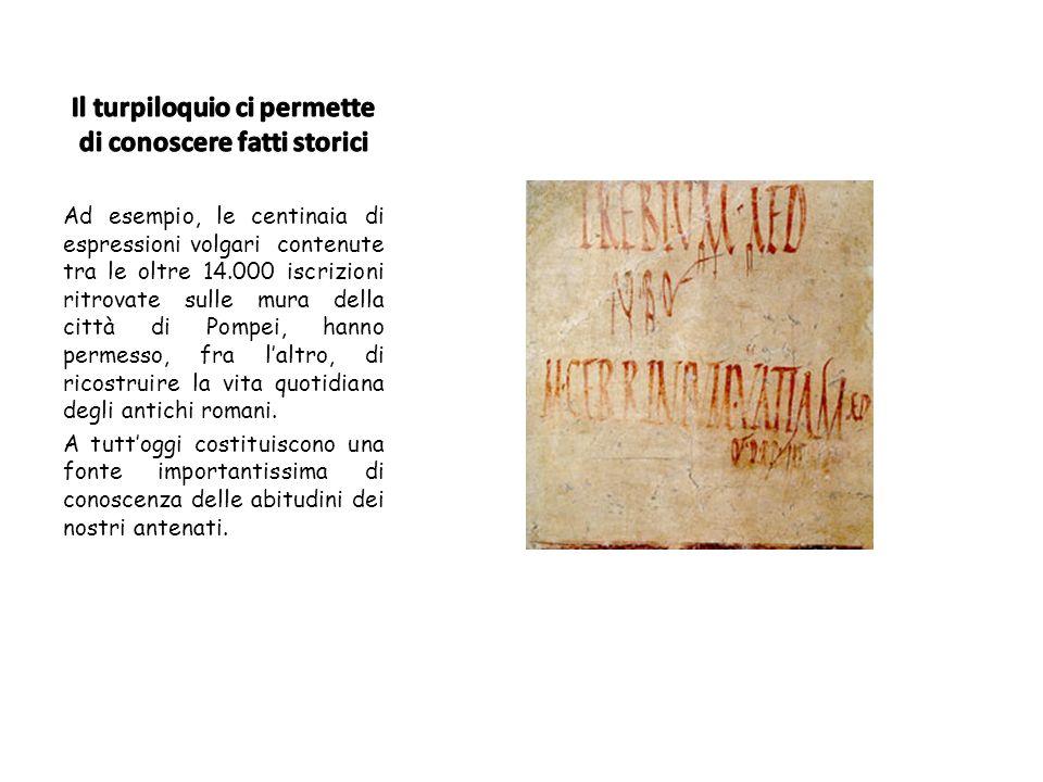 Ad esempio, le centinaia di espressioni volgari contenute tra le oltre 14.000 iscrizioni ritrovate sulle mura della città di Pompei, hanno permesso, fra laltro, di ricostruire la vita quotidiana degli antichi romani.
