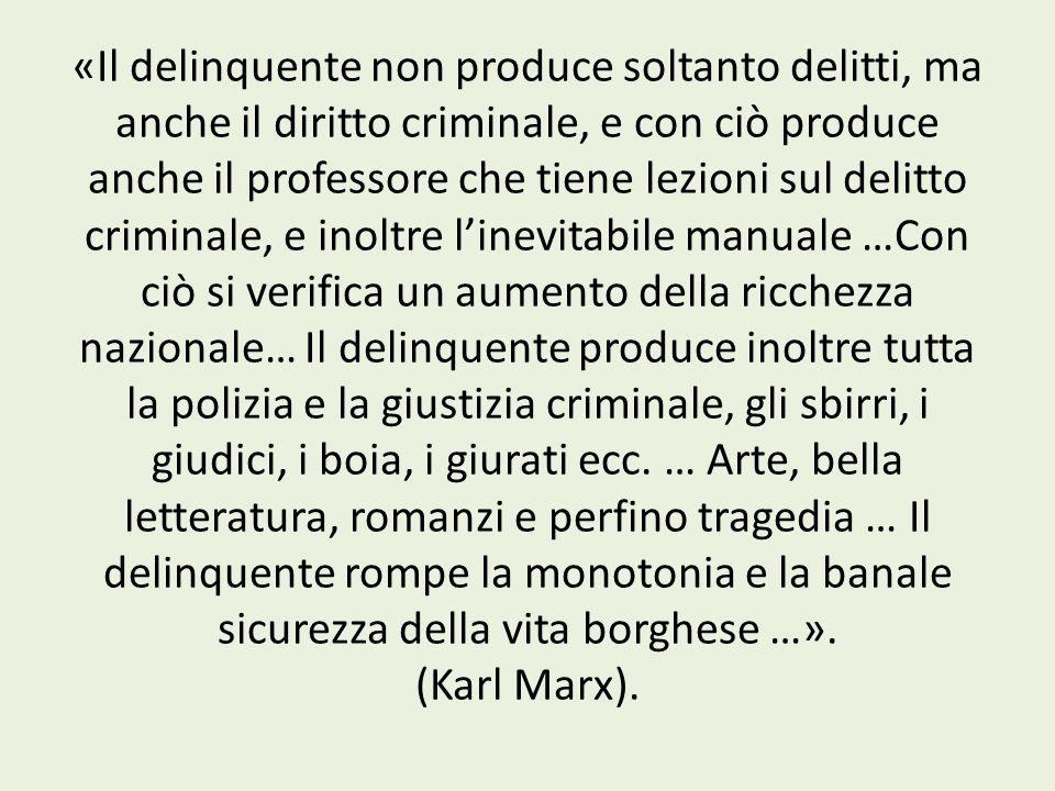 «Il delinquente non produce soltanto delitti, ma anche il diritto criminale, e con ciò produce anche il professore che tiene lezioni sul delitto crimi