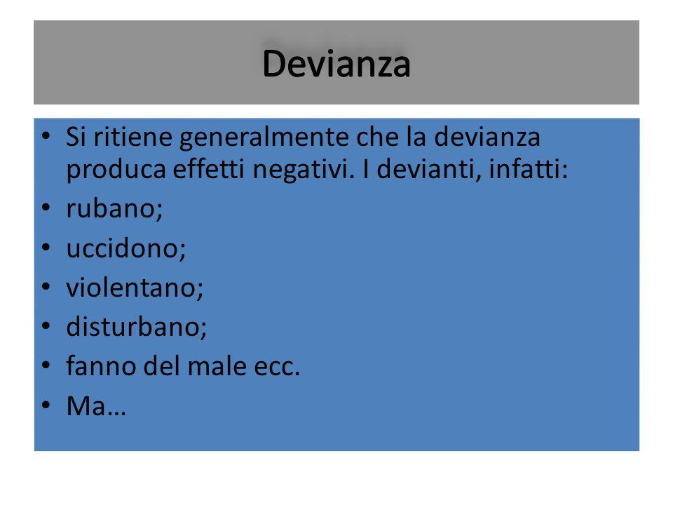 Si ritiene generalmente che la devianza produca effetti negativi. I devianti, infatti: rubano; uccidono; violentano; disturbano; fanno del male ecc. M