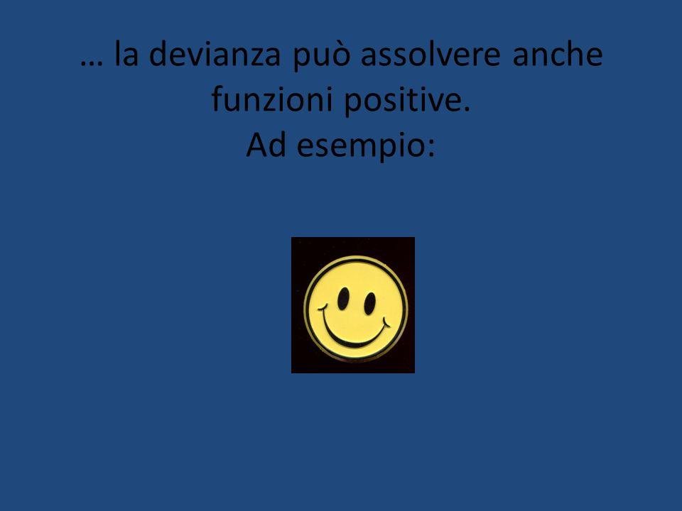… la devianza può assolvere anche funzioni positive. Ad esempio: