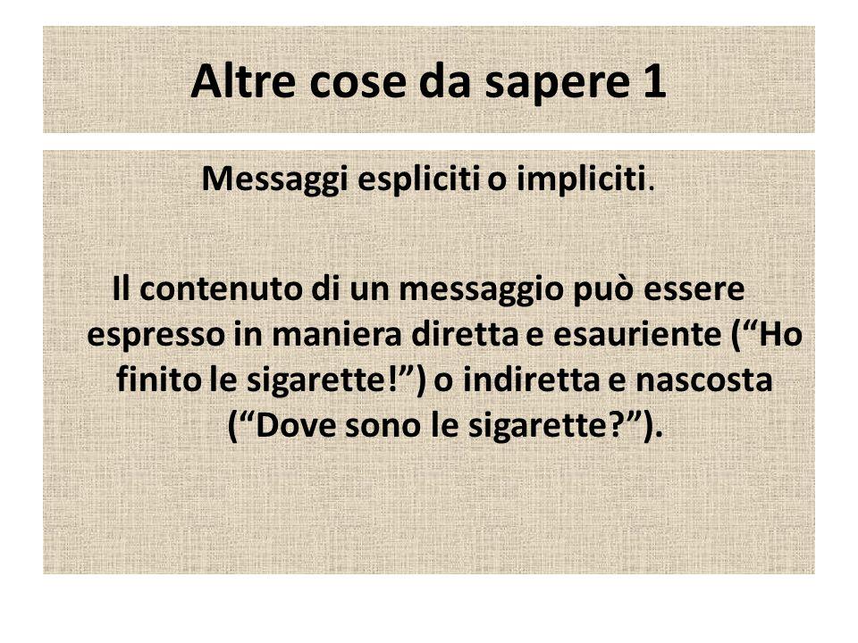 Altre cose da sapere 1 Messaggi espliciti o impliciti. Il contenuto di un messaggio può essere espresso in maniera diretta e esauriente (Ho finito le
