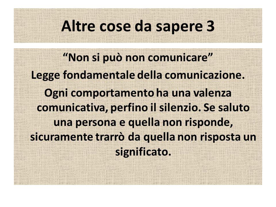Altre cose da sapere 3 Non si può non comunicare Legge fondamentale della comunicazione. Ogni comportamento ha una valenza comunicativa, perfino il si