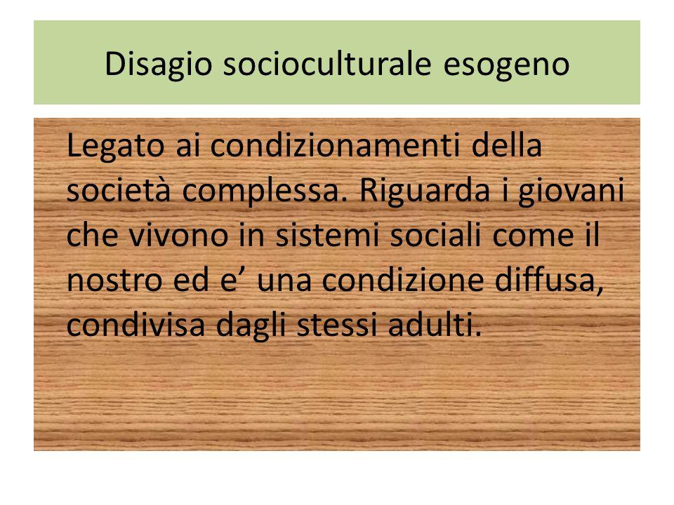 Disagio socioculturale esogeno Legato ai condizionamenti della società complessa. Riguarda i giovani che vivono in sistemi sociali come il nostro ed e