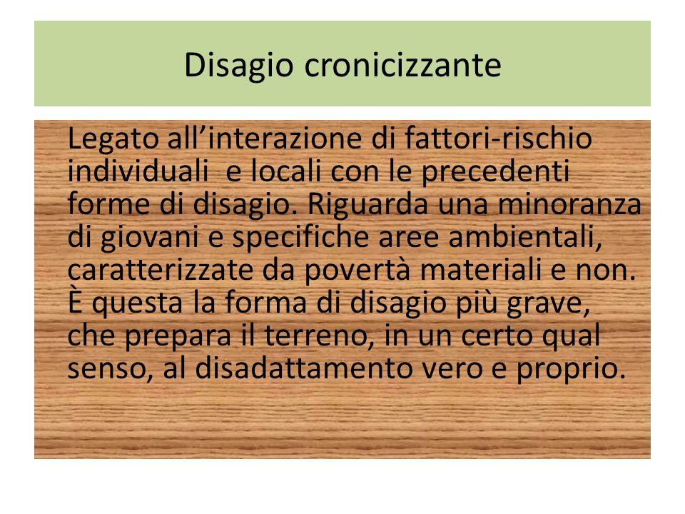 Disagio cronicizzante Legato allinterazione di fattori-rischio individuali e locali con le precedenti forme di disagio. Riguarda una minoranza di giov
