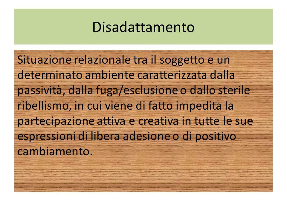 Disadattamento Situazione relazionale tra il soggetto e un determinato ambiente caratterizzata dalla passività, dalla fuga/esclusione o dallo sterile