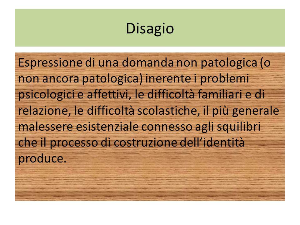 Disagio Espressione di una domanda non patologica (o non ancora patologica) inerente i problemi psicologici e affettivi, le difficoltà familiari e di