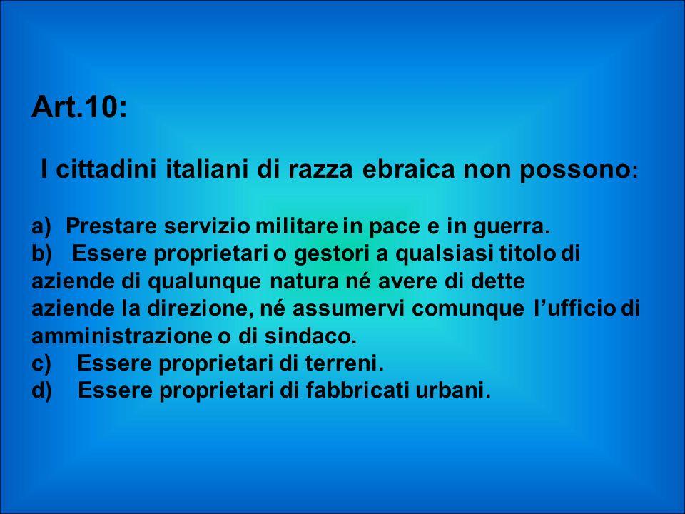 Art.10: I cittadini italiani di razza ebraica non possono : a) Prestare servizio militare in pace e in guerra. b) Essere proprietari o gestori a quals