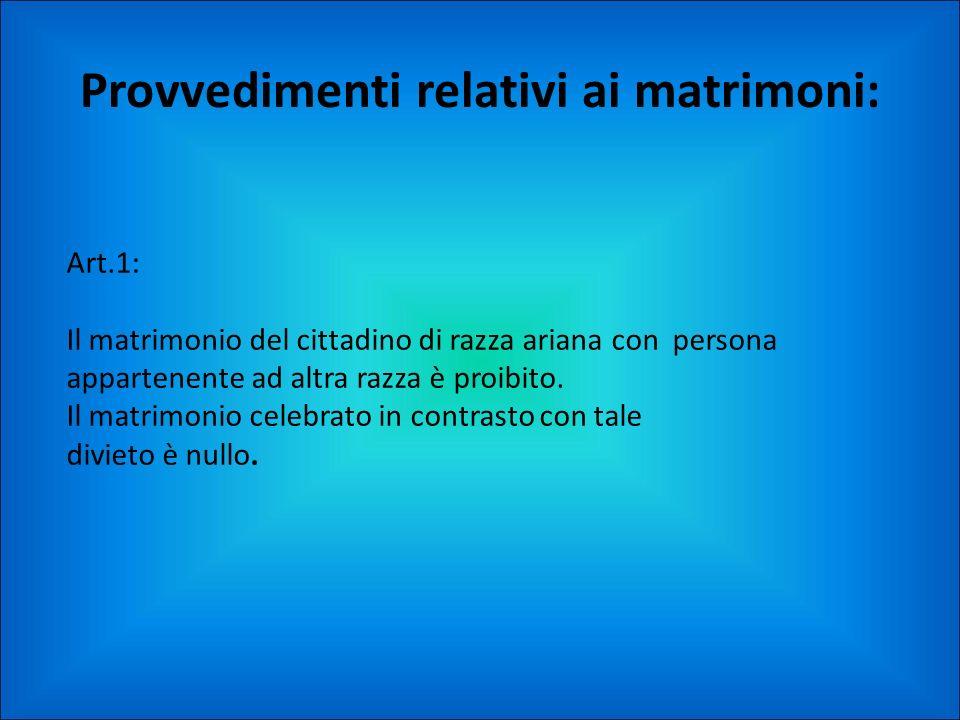 Provvedimenti relativi ai matrimoni: Art.1: Il matrimonio del cittadino di razza ariana con persona appartenente ad altra razza è proibito. Il matrimo