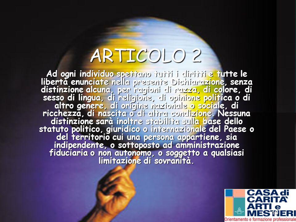 10 ARTICOLO 2 Ad ogni individuo spettano tutti i diritti e tutte le libertà enunciate nella presente Dichiarazione, senza distinzione alcuna, per ragi