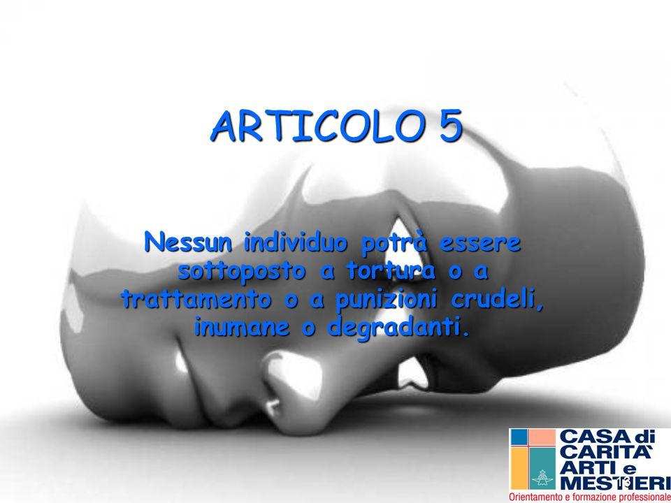 13 ARTICOLO 5 Nessun individuo potrà essere sottoposto a tortura o a trattamento o a punizioni crudeli, inumane o degradanti.