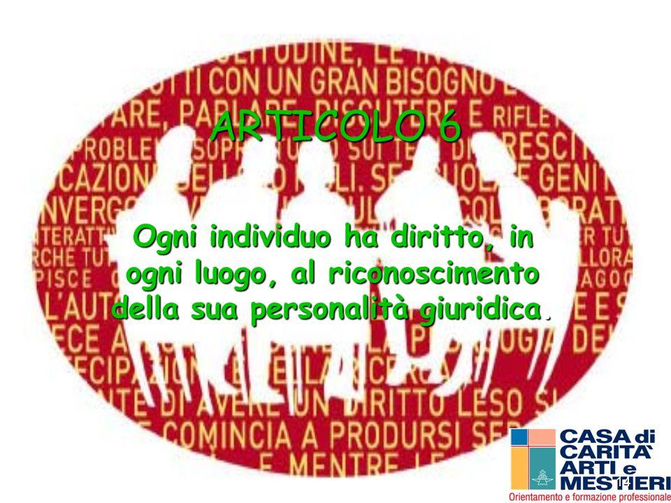 14 ARTICOLO 6 Ogni individuo ha diritto, in ogni luogo, al riconoscimento della sua personalità giuridica.