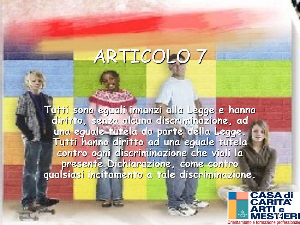 15 ARTICOLO 7 Tutti sono eguali innanzi alla Legge e hanno diritto, senza alcuna discriminazione, ad una eguale tutela da parte della Legge. Tutti han