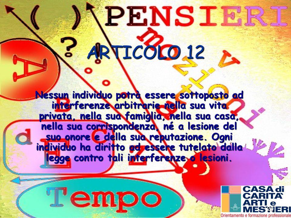 20 ARTICOLO 12 Nessun individuo potrà essere sottoposto ad interferenze arbitrarie nella sua vita privata, nella sua famiglia, nella sua casa, nella s