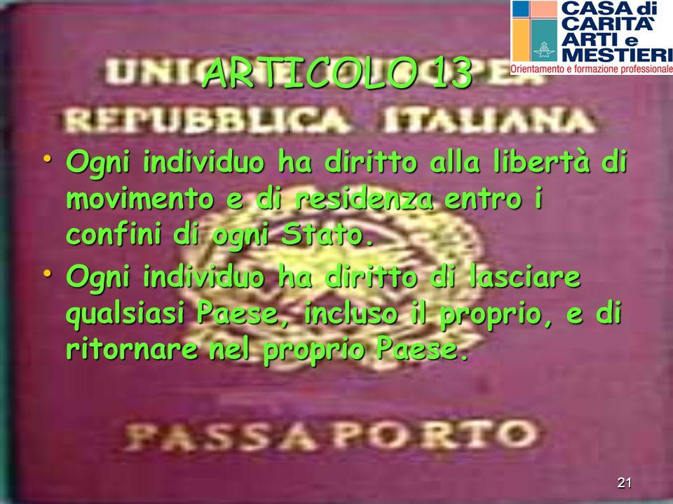 21 ARTICOLO 13 Ogni individuo ha diritto alla libertà di movimento e di residenza entro i confini di ogni Stato. Ogni individuo ha diritto alla libert