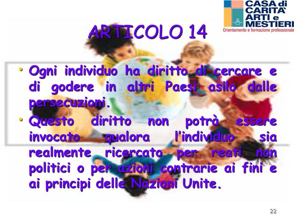 22 ARTICOLO 14 Ogni individuo ha diritto di cercare e di godere in altri Paesi asilo dalle persecuzioni. Ogni individuo ha diritto di cercare e di god