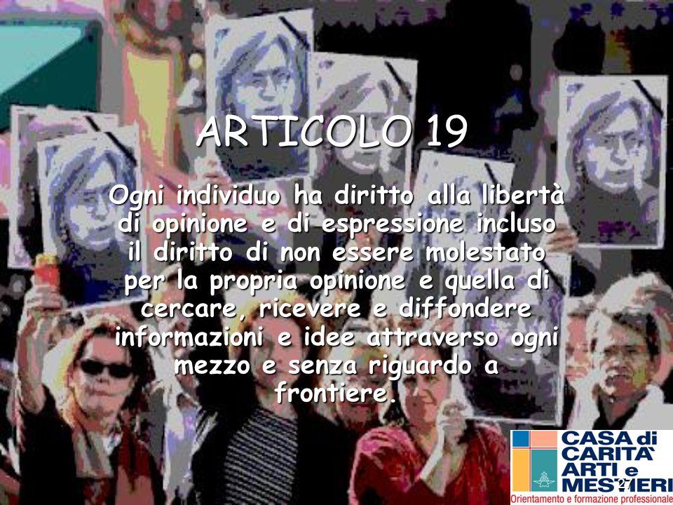 27 ARTICOLO 19 Ogni individuo ha diritto alla libertà di opinione e di espressione incluso il diritto di non essere molestato per la propria opinione
