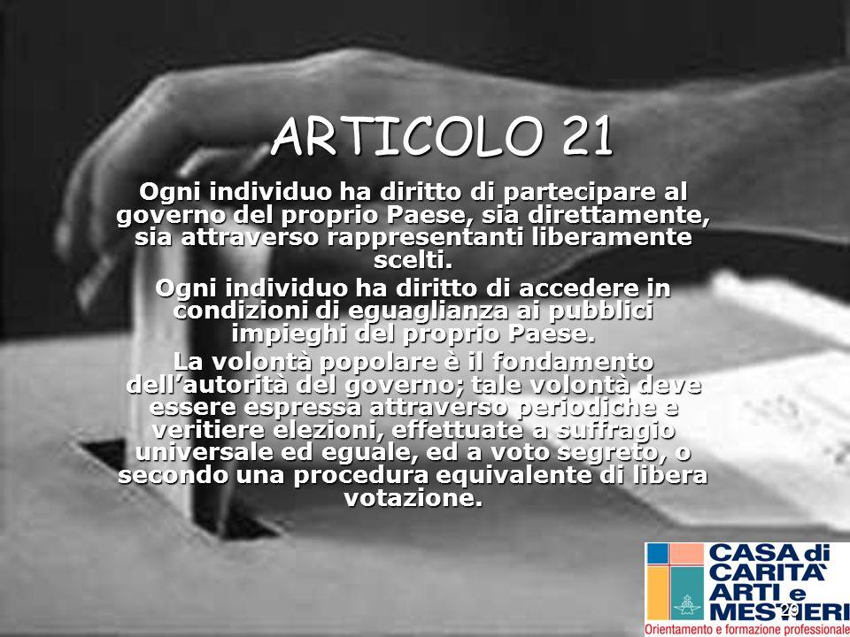 29 ARTICOLO 21 Ogni individuo ha diritto di partecipare al governo del proprio Paese, sia direttamente, sia attraverso rappresentanti liberamente scel