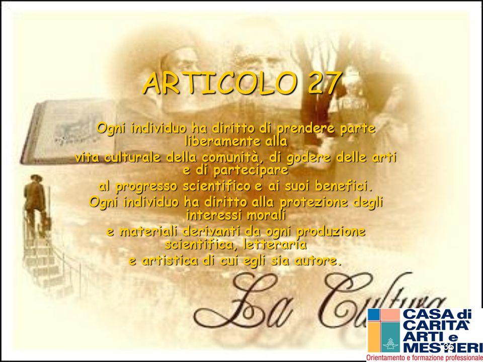 35 ARTICOLO 27 Ogni individuo ha diritto di prendere parte liberamente alla vita culturale della comunità, di godere delle arti e di partecipare al pr