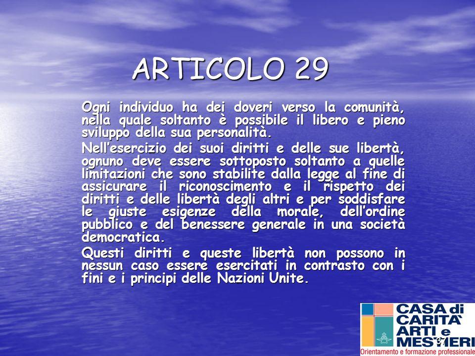 37 ARTICOLO 29 Ogni individuo ha dei doveri verso la comunità, nella quale soltanto è possibile il libero e pieno sviluppo della sua personalità. Nell