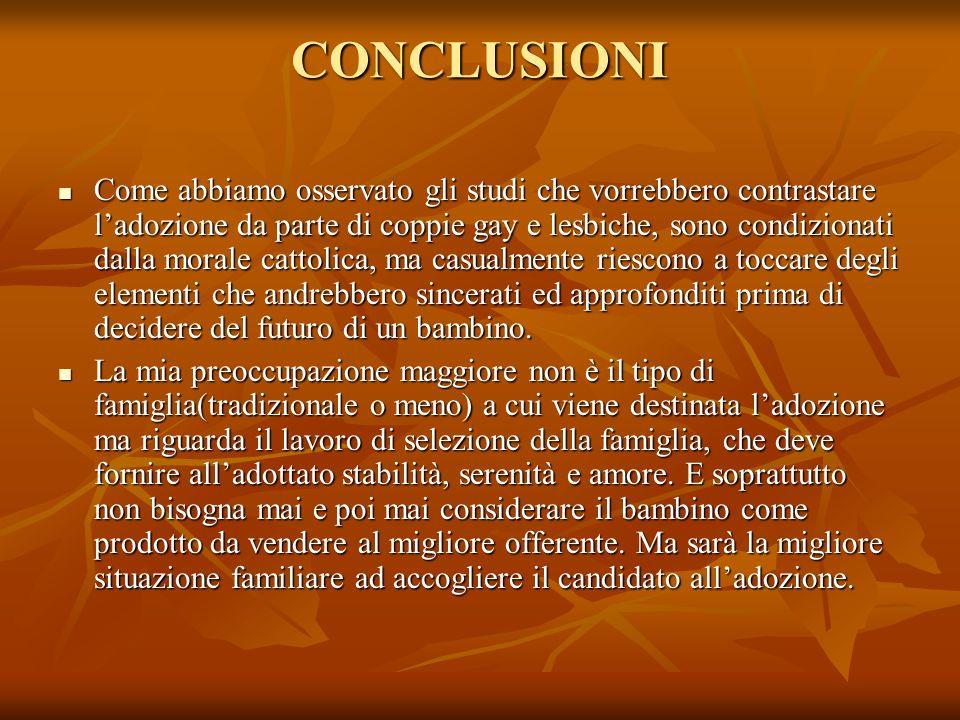 CONCLUSIONI Come abbiamo osservato gli studi che vorrebbero contrastare ladozione da parte di coppie gay e lesbiche, sono condizionati dalla morale ca