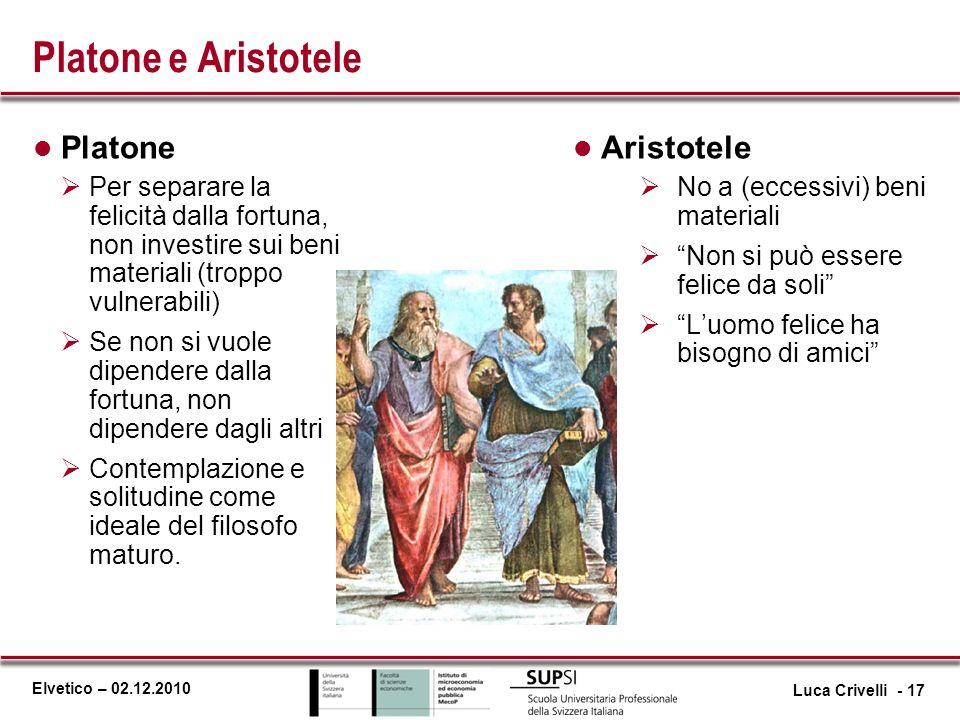 Elvetico – 02.12.2010 Platone e Aristotele l Platone Per separare la felicità dalla fortuna, non investire sui beni materiali (troppo vulnerabili) Se