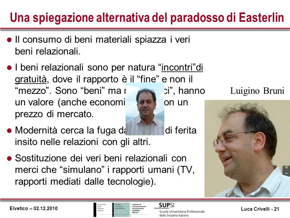 Elvetico – 02.12.2010 Una spiegazione alternativa del paradosso di Easterlin l Il consumo di beni materiali spiazza i veri beni relazionali. l I beni